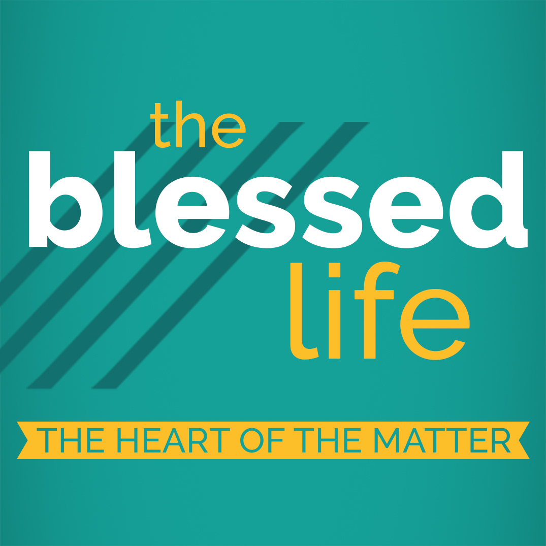 The Blessed Life Part 1: The Heart of the Matter