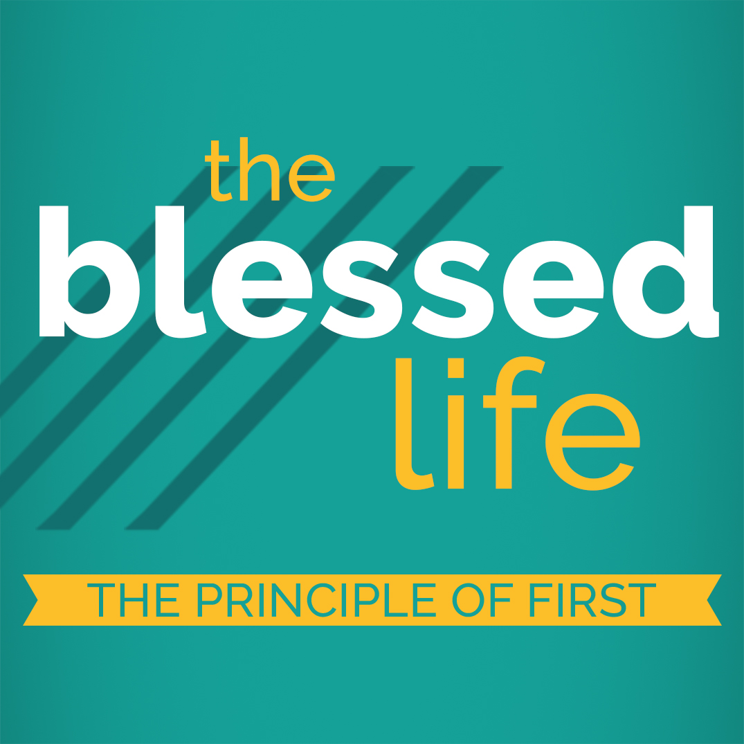 The Blessed Life Part 2: The Principle of First