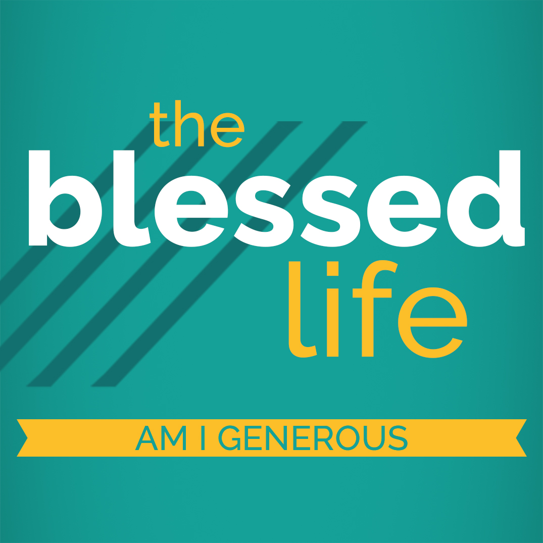 The Blessed Life Part 4: Am I Generous