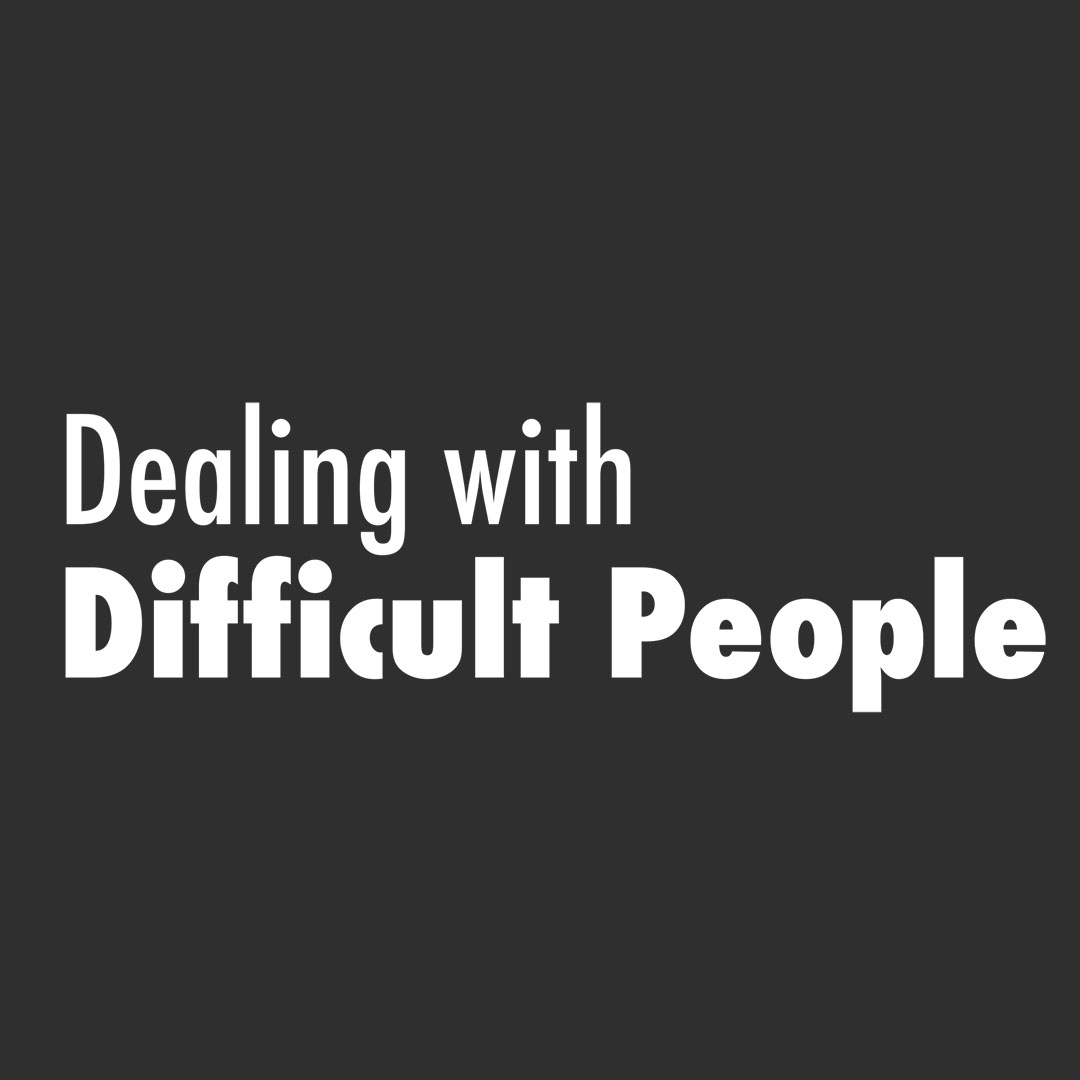 Dealing with Difficult People: Part 3