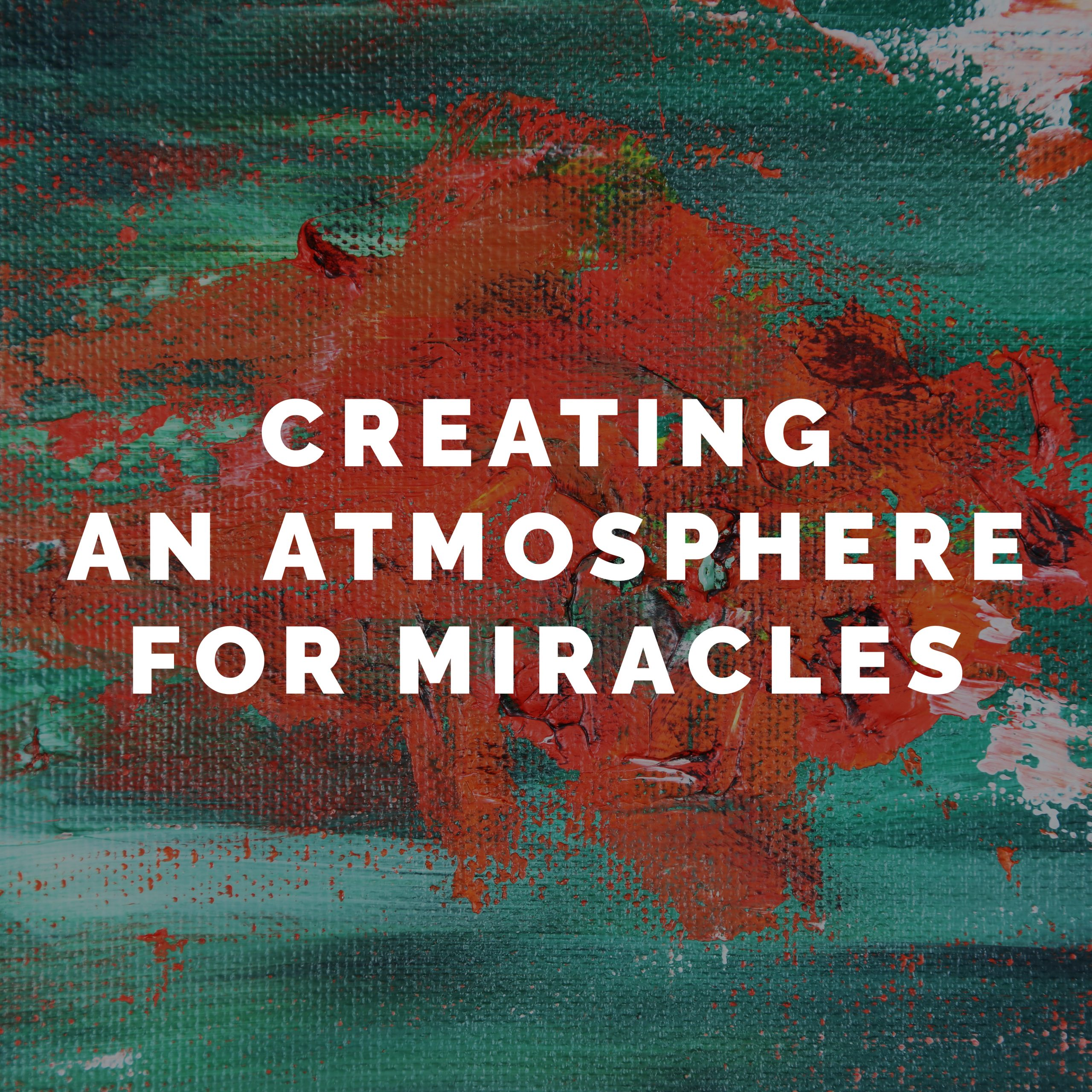 Creating an Atmosphere for Miracles – Part 2